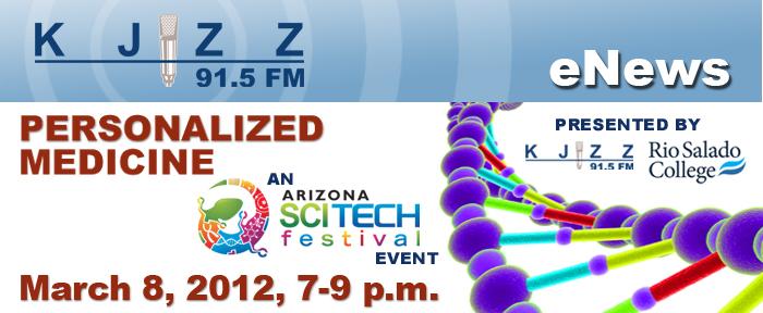 KJZZ Enews: Personalized Medicine - An Arizona SCITECH Festival Event, March 8, 2012, 7-9 p.m.
