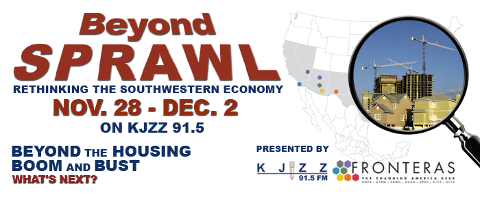 Beyond Sprawl - Rethinking the Southwestern Economy... Nov. 28 - Dec. 2 on KJZZ 91.5.  Beyond the Housing Boom and Bust.  What's Next?  Presented by KJZZ 91.5 and the Fronteras: Changing America Desk