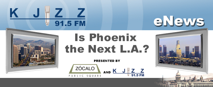 KJZZ ENews: Is Phoenix the next L.A.?  A community conversation presented by Zócalo Public Square and KJZZ 91.5