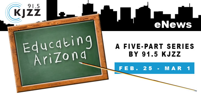 KJZZ Enews: Educating Arizona - A five-part seriies on 91.5 KJZZ, Feb. 25 - Mar. 1