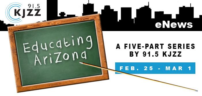 KJZZ Enews: Educating Arizona - A five-part seriies on 91.5 KJZZ, Feb. 25 - Mar. 1