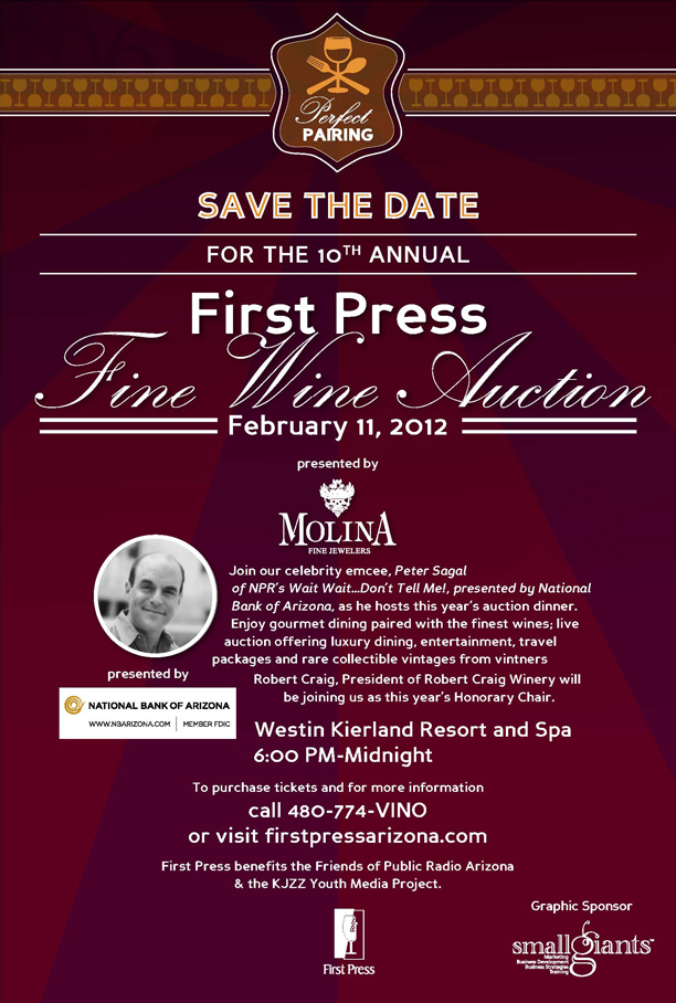 Save the date for the 10th annual First Press Fine Wine Auction, February 11, 2012 presented by Molina Fine Jewelers.  Join our celebrity emcee, Peter Sagal of NPR's Wait, Wait... Don't Tell Me!, presented by National Bank of Arizona, as he hosts this year's auction dinner. Enjoy gourmet dining paired with the finest wines; live auction offering luxury dining, entertainment, travel packages and rare collectible vintages from vintners Robert Craig, President of Robert Craig Winery will be joining us as this year's Honorary Chair.  Westin Kierland Resort and Spa 6:00 PM-Midnight.  To purchase tickets and for more information call 480-774-VINO or visit firstpressarizona.com.  First Press benefits the Friends of Public Radio Arizona and the KJZZ Youth Media Project.  Graphic Sponsor: Small Giants- Marketing, Business Development, Business Strategies and Training.