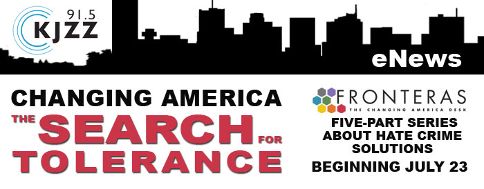 KJZZ 91.5 Enews: Changing America - the Search for Tolerance.  A Fronteras: the Changing America Desk five-part series about hate crime solutions, beginning July 23