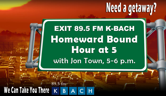 Need a getaway? Exit 89.5 FM K-BACH for an the Homeward Bound Hour at 5 with Jon Town, 5-6 p.m.  We Can Take You There!
