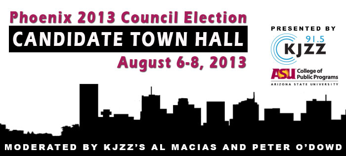 Phoenix 2013 Council Election - Candidate Town Hall, Aug 6-8 Moderated by KJZZ's al Macias and Peter O'Dowd.  Presented by KJZZ and Arizona State University's College of Public Programs.