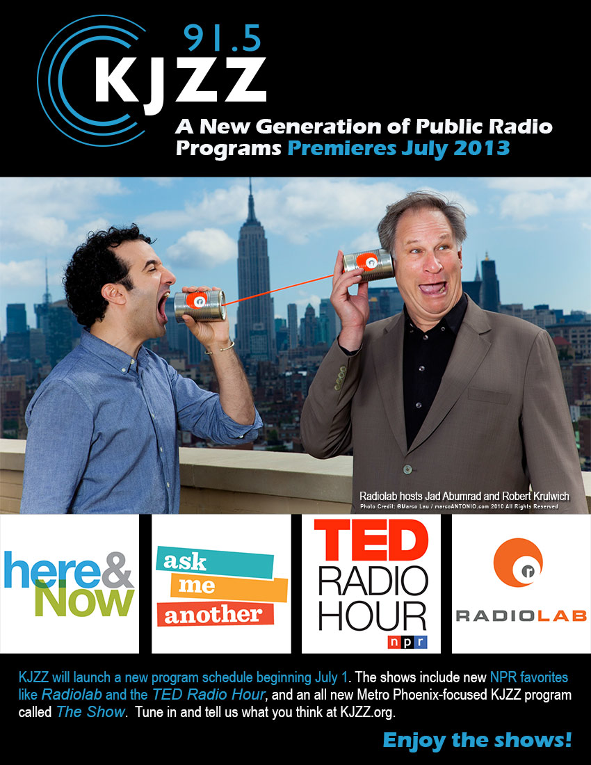 91.5 KJZZ Presents: A New Generation of Public Radio Programs Premieres July 2013.  (Funny photo of Radiolab hosts Jad Abumrad and Robert Krulwich communicating with tin cans attached by a string).  KJZZ will launch a new program schedule beginning July 1. The shows include new NPR favorites like Radiolab and the TED Radio Hour, and an all new Metro Phoenix-focused KJZZ program called The Show.  Tune in and tell us what you think at KJZZ.org.  Enjoy the Shows!