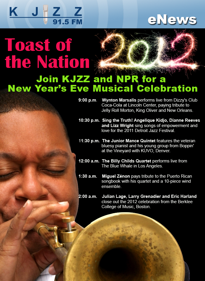 KJZZ Enews: Toast of the Nation 2012.  Join KJZZ and NPR for a New Year's Eve Musical Celebration.  The evening begins at 9:00 p.m., as Wynton Marsalis performs live from Dizzy's Club Coca-Cola at Lincoln Center, with a special tribute to Jelly Roll Morton, King Oliver and New Orleans.  At 10:30 p.m., Sing the Truth! Angelique Kidjo, Dianne Reeves, and Lizz Wright sing songs of empowerment and love for the 2011 Detroit Jazz Festival. Music by Mahalia Jackson, Tracy Chapman, Ani DiFranco, Abbey Lincoln, Odetta, Miriam Makeba, and more.  At 11:30 p.m., The Junior Mance Quintet features the veteran bluesy pianist and his young group from Boppin' at the Vineyard with KUVO, Denver.  At 12:00 a.m., The Billy Childs Quartet performs live from The Blue Whale in Los Angeles. At 1:30 a.m., Miguel Zénon performs with his quartet and a 10-piece wind ensemble, interprets music from the Puerto Rican songbook. At 2:00 a.m., Julian Lage, Larry Grenadier and Eric Harland close out the 2012 celebration from the Berklee College of Music, Boston.