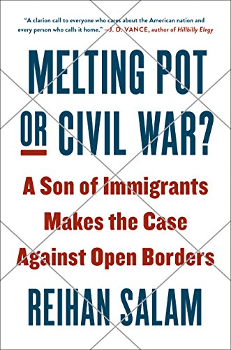 Melting Pot or Civil War: A Son of Immigrants Makes the Case Against Open Borders by Reihan Salam