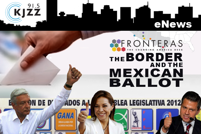 KJZZ Enews: Fronteras: the Changing America Desk - The Border and the Mexican Ballot