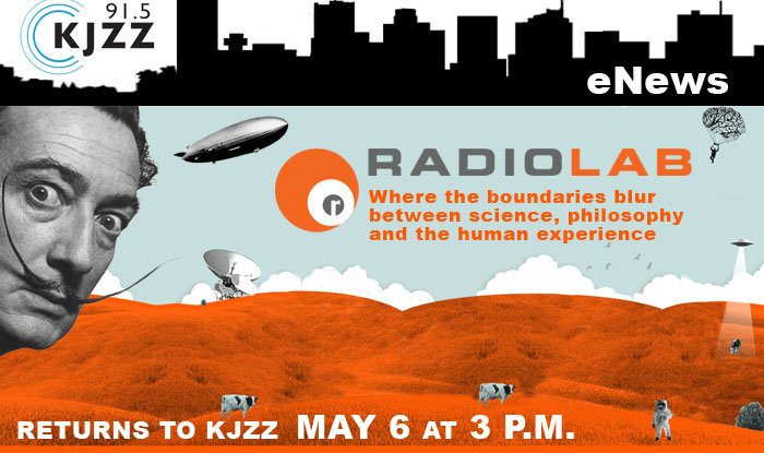 KJZZ Enews: Radiolab returns to KJZZ May 6 at 3 p.m.  Where the boundaries blur between science, philosophy and the human experience.