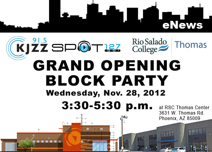 KJZZ Enews: SPOT 127 Rio Salado College Thomas Grand Opening Block Party-- Wednesday, Nov. 28, 3:30-5:30 p.m. at RSC Thomas Center, 3631 W. Thomas Rd. Phoenix, AZ 85009
