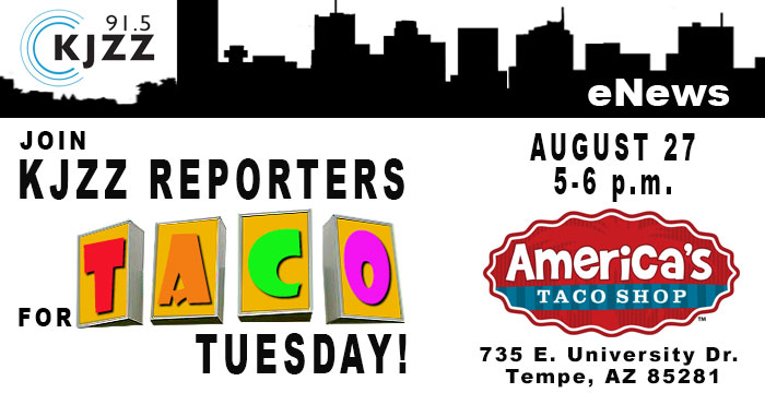 Join KJZZ Reporters for Taco Tuesday! August 27, 5-6 p.m. at America's Taco Shop, 735 E. University Dr. Tempe, AZ 85281