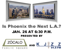 Is Phoenix the Next L.A.?  Jan. 26 at 6:30 p.m.  Presented by Zócalo Public Square and KJZZ 91.5