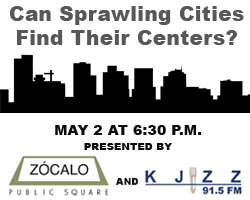 Can Sprawling Cities Find Their Centers?  A KJZZ Zócalo Public Square Presentation, May 2 at 6:30 p.m.