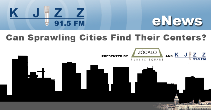 KJZZ Enews: Zocalo and KJZZ Public Square: Can Sprawling Cinite Find Their Centers