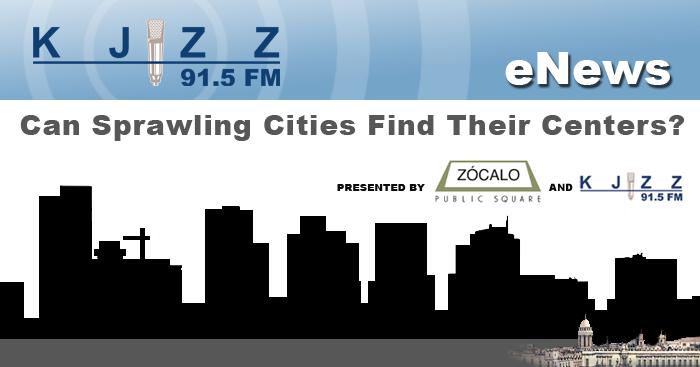 KJZZ Enews: Zocalo and KJZZ Public Square: Can Sprawling Cinite Find Their Centers