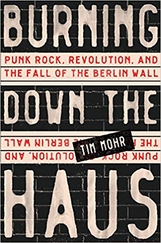 Burning Down the Haus: Punk Rock, Revolution, and the Fall of the Berlin Wall by Tim Mohr