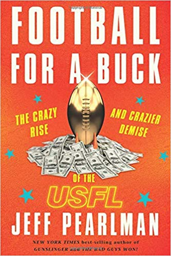 Football for a Buck: The Crazy Rise and Crazier Demise of the USFL by Jeff Pearlman