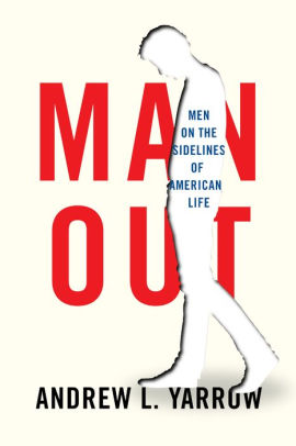 Man Out: Men on the Sidelines of American Life by Andrew Yarrow
