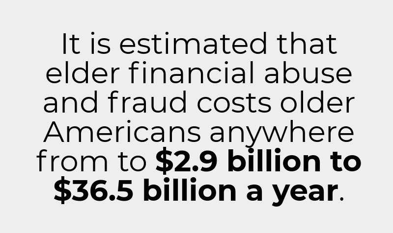 It is estimated that elder financial abuse and fraud costs older Americans anywhere from to $2.9 billion to $36.5 billion a year.