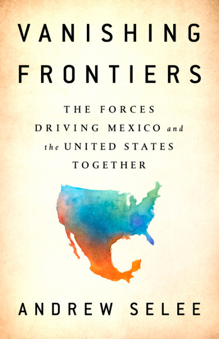 Vanishing Frontiers: The Forces Driving Mexico and the United States Together by Andrew Selee